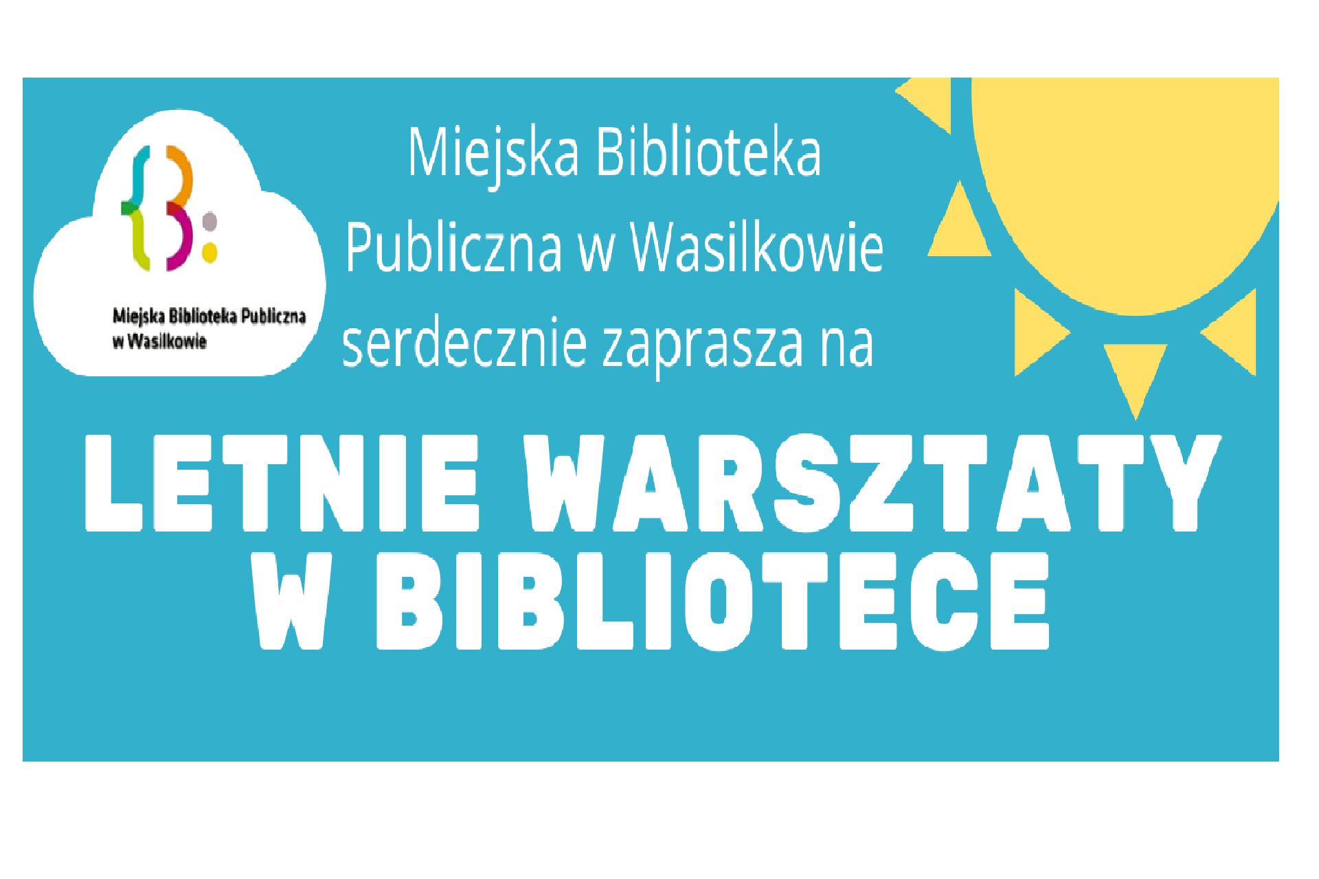 Miejska Biblioteka Publiczna w Wasilkowie zaprasza na letnie warsztaty w bibliotece. Po prawej stronie słońce, po lewej chmurka, wniej logo biblioteki.